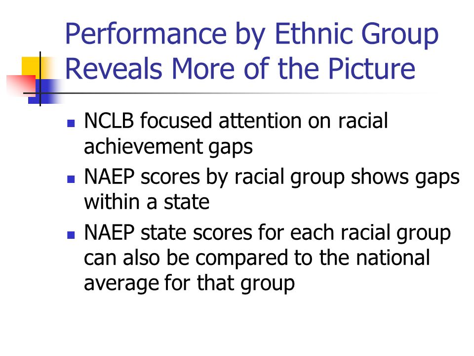 Performance by Ethnic Group Reveals More of the Picture NCLB focused attention on racial achievement gaps NAEP scores by racial group shows gaps within a state NAEP state scores for each racial group can also be compared to the national average for that group