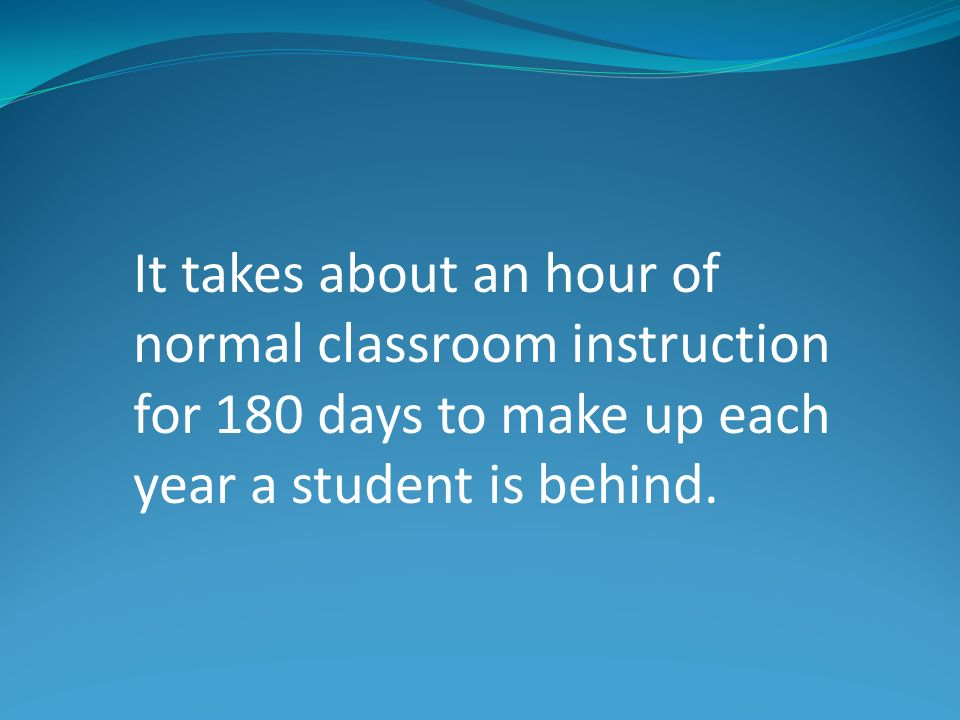 It takes about an hour of normal classroom instruction for 180 days to make up each year a student is behind.