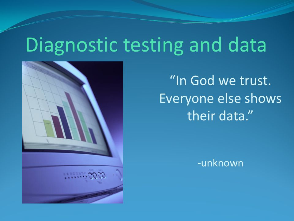 In God we trust. Everyone else shows their data. -unknown Diagnostic testing and data