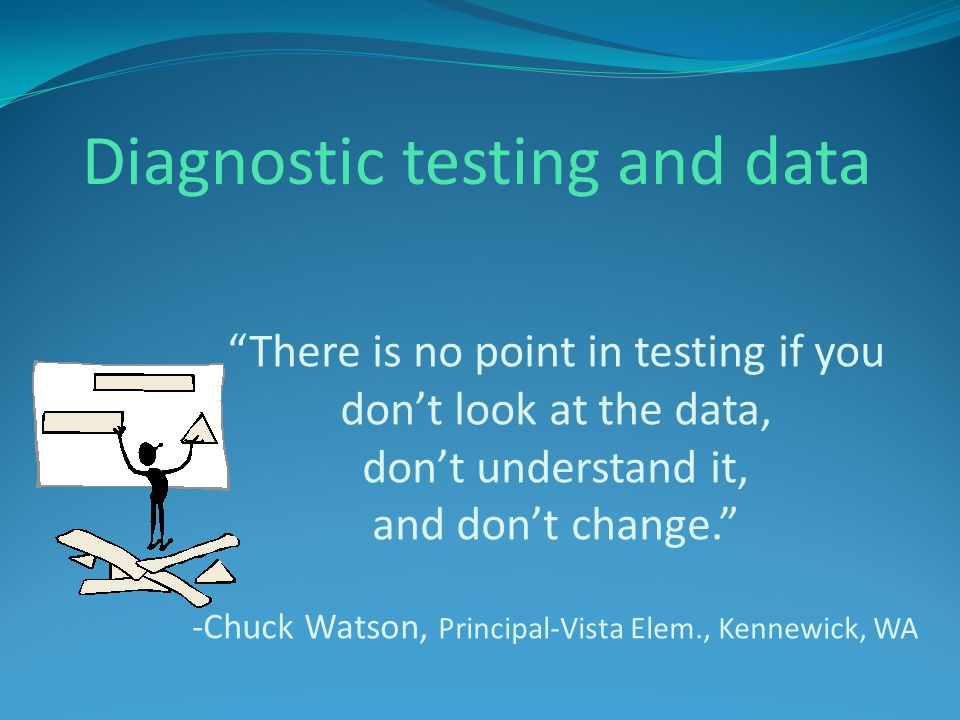 There is no point in testing if you dont look at the data, dont understand it, and dont change. -Chuck Watson, Principal-Vista Elem., Kennewick, WA Di