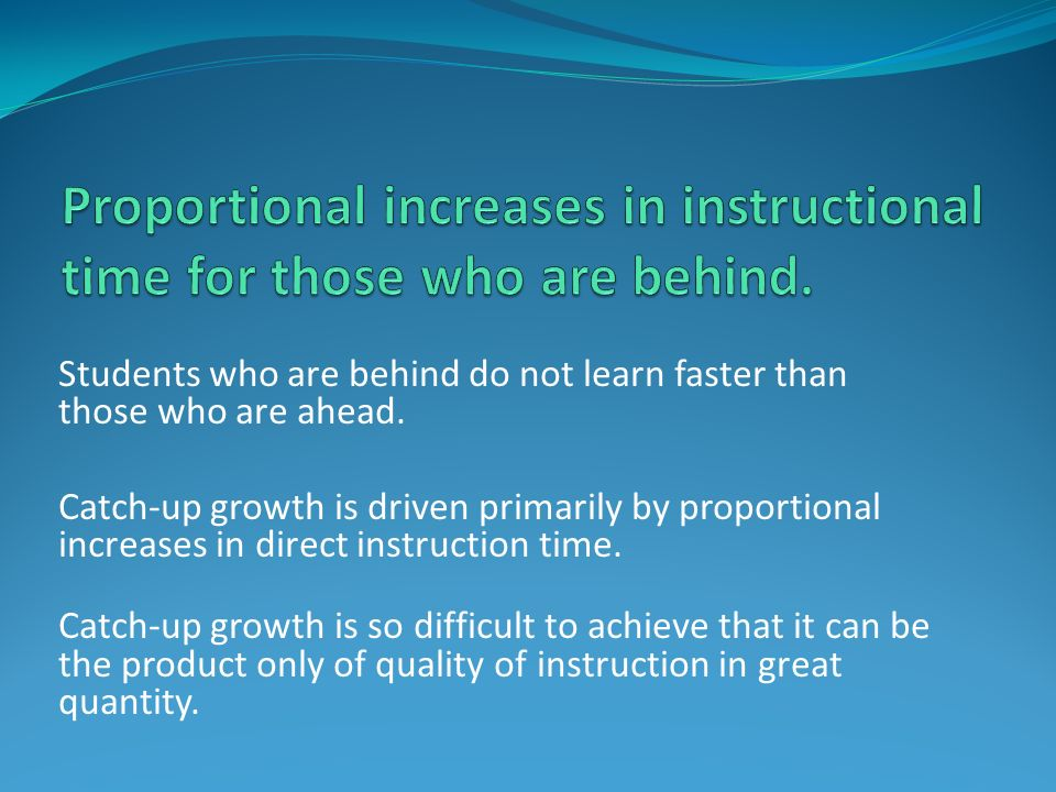 Students who are behind do not learn faster than those who are ahead. Catch-up growth is driven primarily by proportional increases in direct instruct
