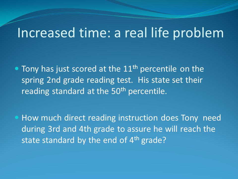 Increased time: a real life problem Tony has just scored at the 11 th percentile on the spring 2nd grade reading test. His state set their reading sta