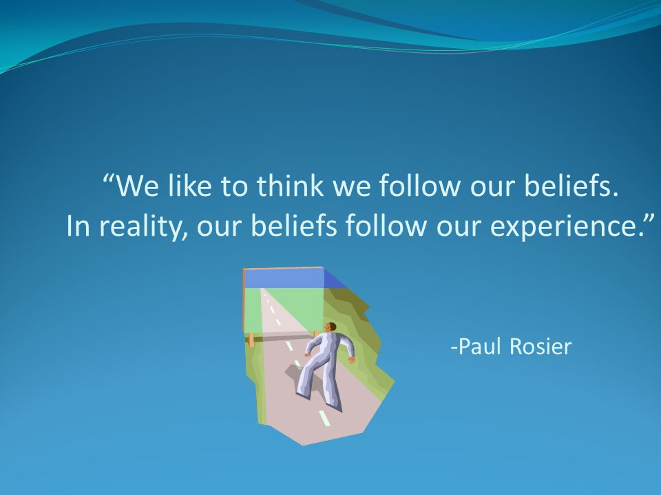 We like to think we follow our beliefs. In reality, our beliefs follow our experience. -Paul Rosier