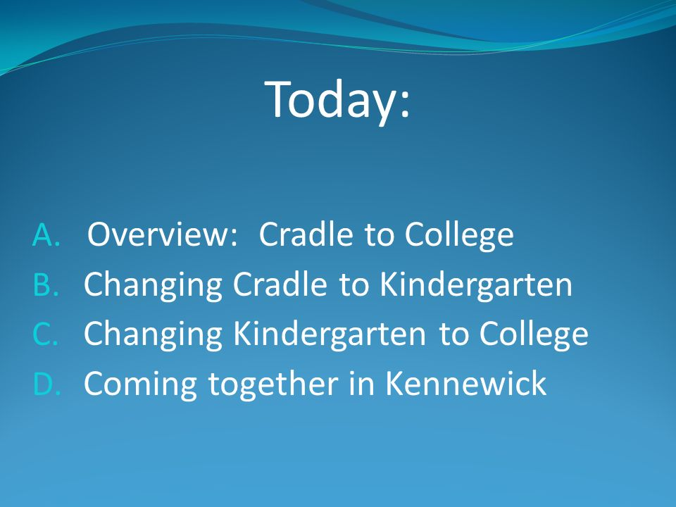 Today: A. Overview: Cradle to College B. Changing Cradle to Kindergarten C. Changing Kindergarten to College D. Coming together in Kennewick