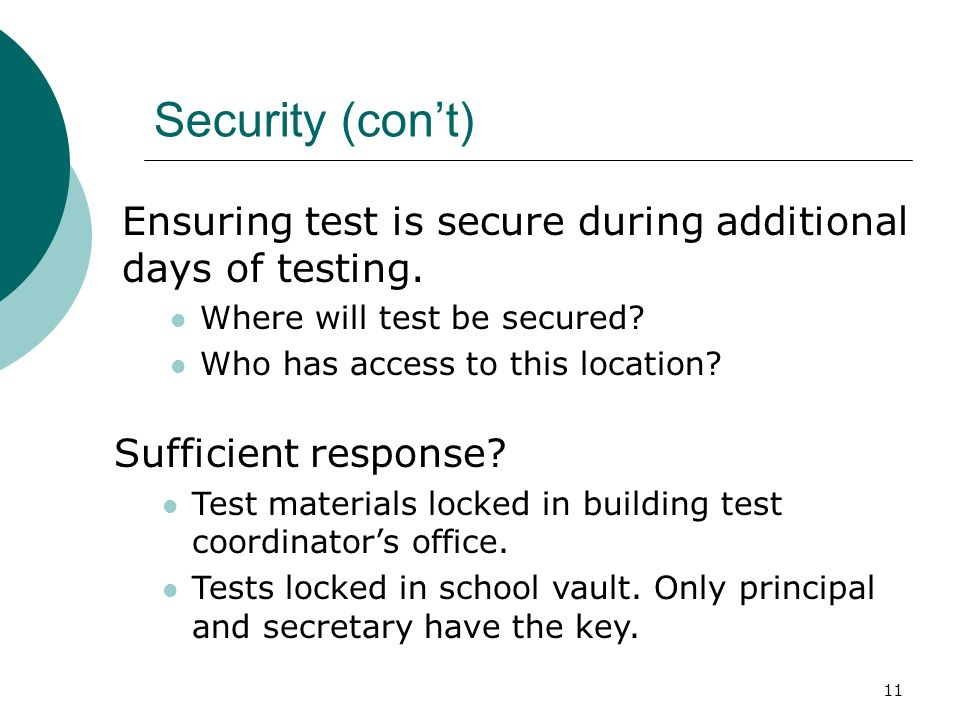 11 Security (cont) Ensuring test is secure during additional days of testing. Where will test be secured? Who has access to this location? Sufficient