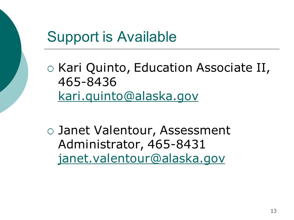 13 Support is Available Kari Quinto, Education Associate II, 465-8436 kari.quinto@alaska.gov kari.quinto@alaska.gov Janet Valentour, Assessment Admini