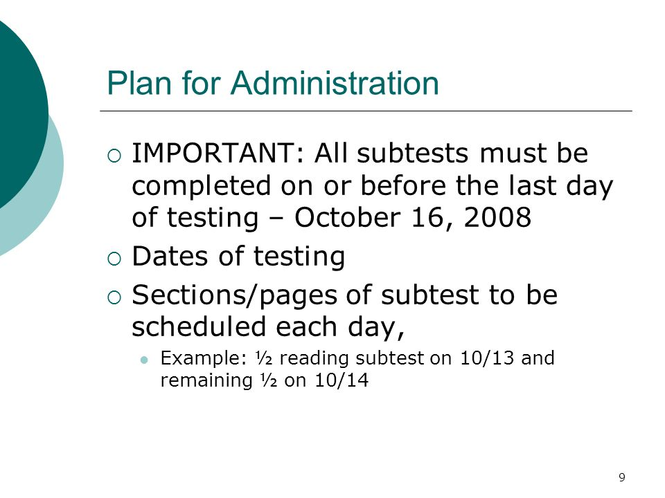 9 Plan for Administration IMPORTANT: All subtests must be completed on or before the last day of testing – October 16, 2008 Dates of testing Sections/pages of subtest to be scheduled each day, Example: ½ reading subtest on 10/13 and remaining ½ on 10/14