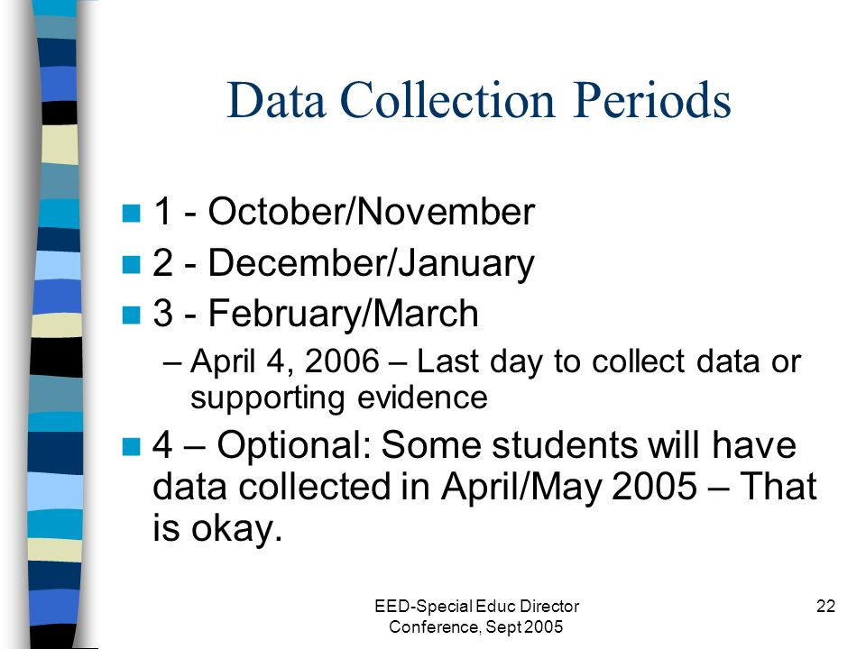 EED-Special Educ Director Conference, Sept 2005 22 Data Collection Periods 1 - October/November 2 - December/January 3 - February/March –April 4, 2006 – Last day to collect data or supporting evidence 4 – Optional: Some students will have data collected in April/May 2005 – That is okay.