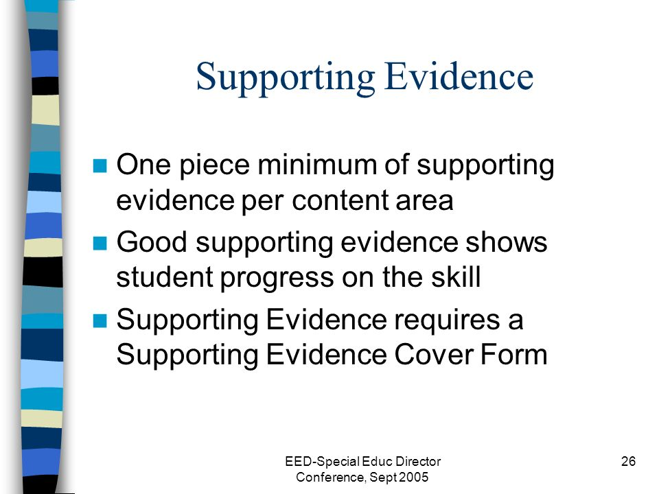 EED-Special Educ Director Conference, Sept 2005 26 Supporting Evidence One piece minimum of supporting evidence per content area Good supporting evidence shows student progress on the skill Supporting Evidence requires a Supporting Evidence Cover Form