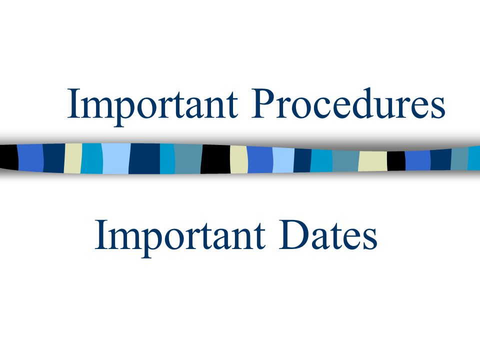 Important Procedures Important Dates