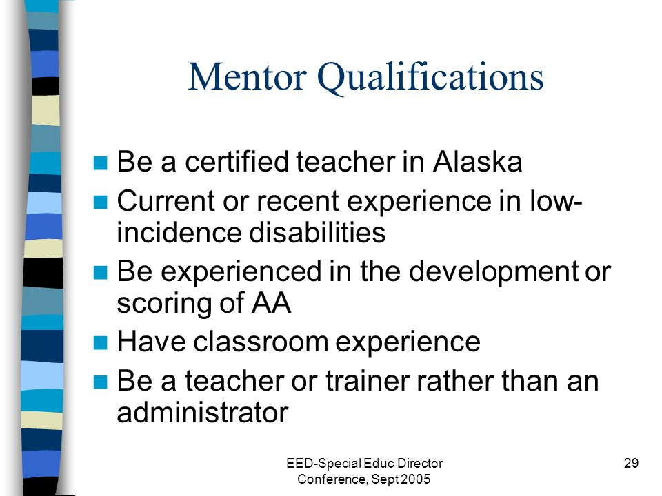 EED-Special Educ Director Conference, Sept 2005 29 Mentor Qualifications Be a certified teacher in Alaska Current or recent experience in low- incidence disabilities Be experienced in the development or scoring of AA Have classroom experience Be a teacher or trainer rather than an administrator