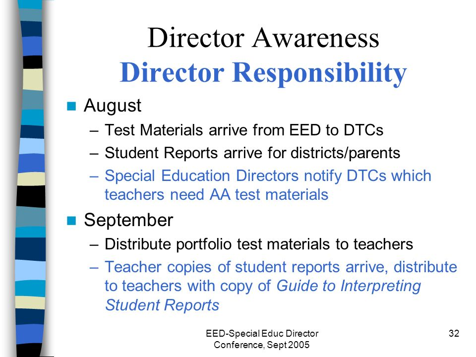 EED-Special Educ Director Conference, Sept 2005 32 Director Awareness Director Responsibility August –Test Materials arrive from EED to DTCs –Student Reports arrive for districts/parents –Special Education Directors notify DTCs which teachers need AA test materials September –Distribute portfolio test materials to teachers –Teacher copies of student reports arrive, distribute to teachers with copy of Guide to Interpreting Student Reports