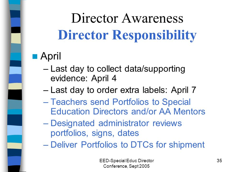 EED-Special Educ Director Conference, Sept 2005 35 Director Awareness Director Responsibility April –Last day to collect data/supporting evidence: April 4 –Last day to order extra labels: April 7 –Teachers send Portfolios to Special Education Directors and/or AA Mentors –Designated administrator reviews portfolios, signs, dates –Deliver Portfolios to DTCs for shipment
