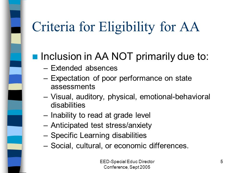 EED-Special Educ Director Conference, Sept 2005 5 Criteria for Eligibility for AA Inclusion in AA NOT primarily due to: –Extended absences –Expectation of poor performance on state assessments –Visual, auditory, physical, emotional-behavioral disabilities –Inability to read at grade level –Anticipated test stress/anxiety –Specific Learning disabilities –Social, cultural, or economic differences.