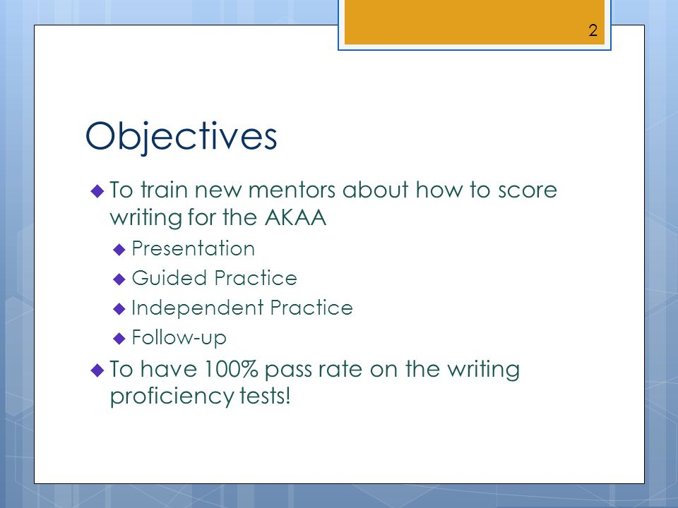 Objectives To train new mentors about how to score writing for the AKAA Presentation Guided Practice Independent Practice Follow-up To have 100% pass rate on the writing proficiency tests.