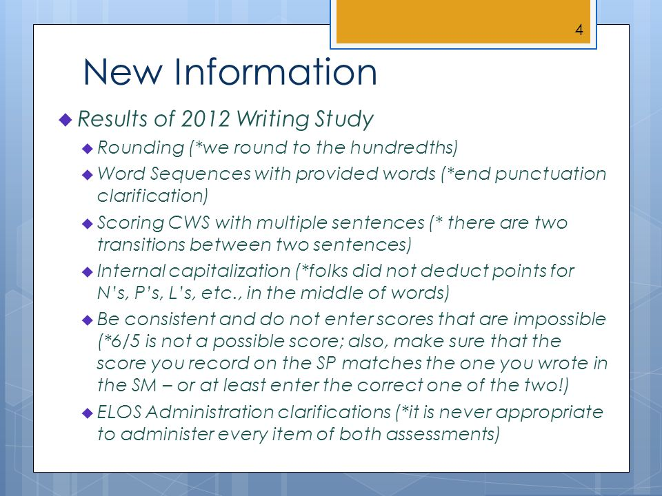New Information Results of 2012 Writing Study Rounding (*we round to the hundredths) Word Sequences with provided words (*end punctuation clarification) Scoring CWS with multiple sentences (* there are two transitions between two sentences) Internal capitalization (*folks did not deduct points for Ns, Ps, Ls, etc., in the middle of words) Be consistent and do not enter scores that are impossible (*6/5 is not a possible score; also, make sure that the score you record on the SP matches the one you wrote in the SM – or at least enter the correct one of the two!) ELOS Administration clarifications (*it is never appropriate to administer every item of both assessments) 4