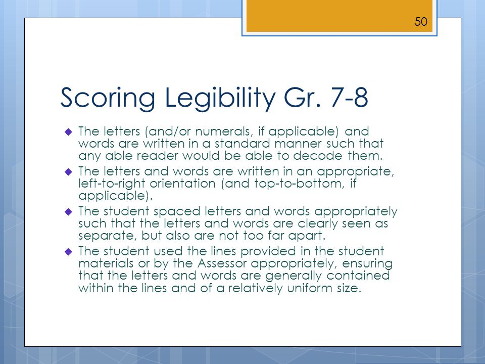 Scoring Legibility Gr. 7-8 The letters (and/or numerals, if applicable) and words are written in a standard manner such that any able reader would be