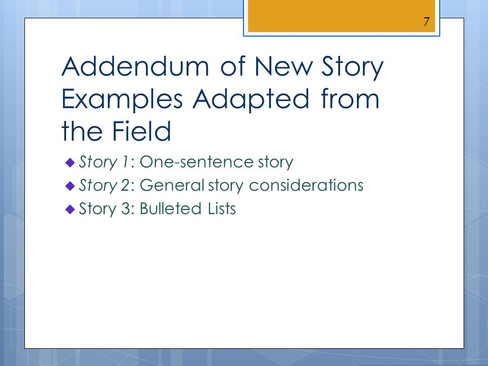 Addendum of New Story Examples Adapted from the Field Story 1: One-sentence story Story 2: General story considerations Story 3: Bulleted Lists 7