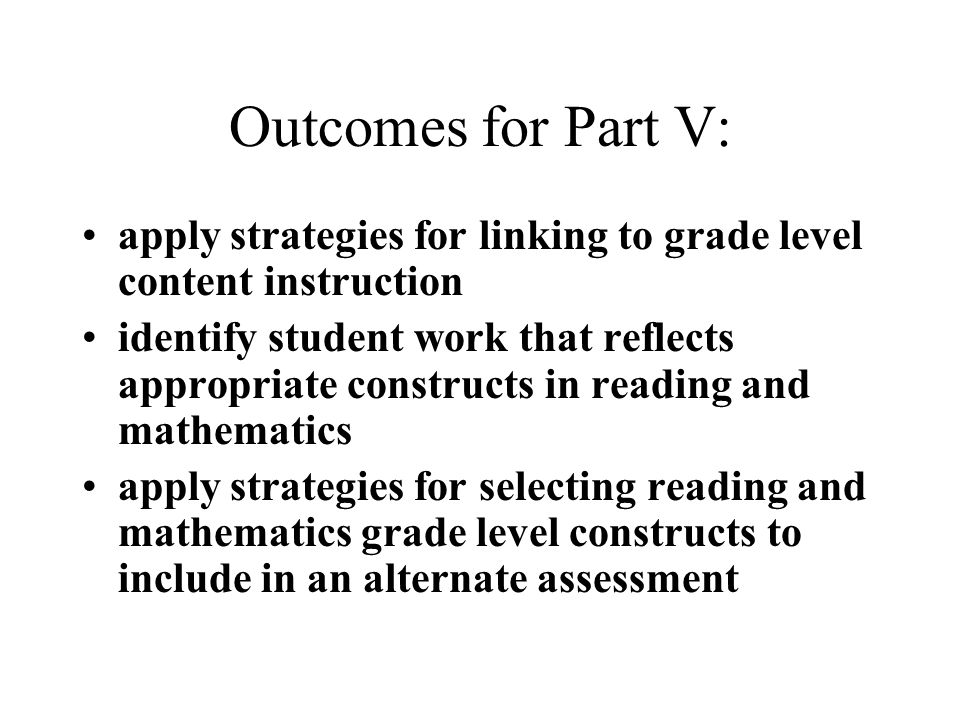 Outcomes for Part V: apply strategies for linking to grade level content instruction identify student work that reflects appropriate constructs in reading and mathematics apply strategies for selecting reading and mathematics grade level constructs to include in an alternate assessment