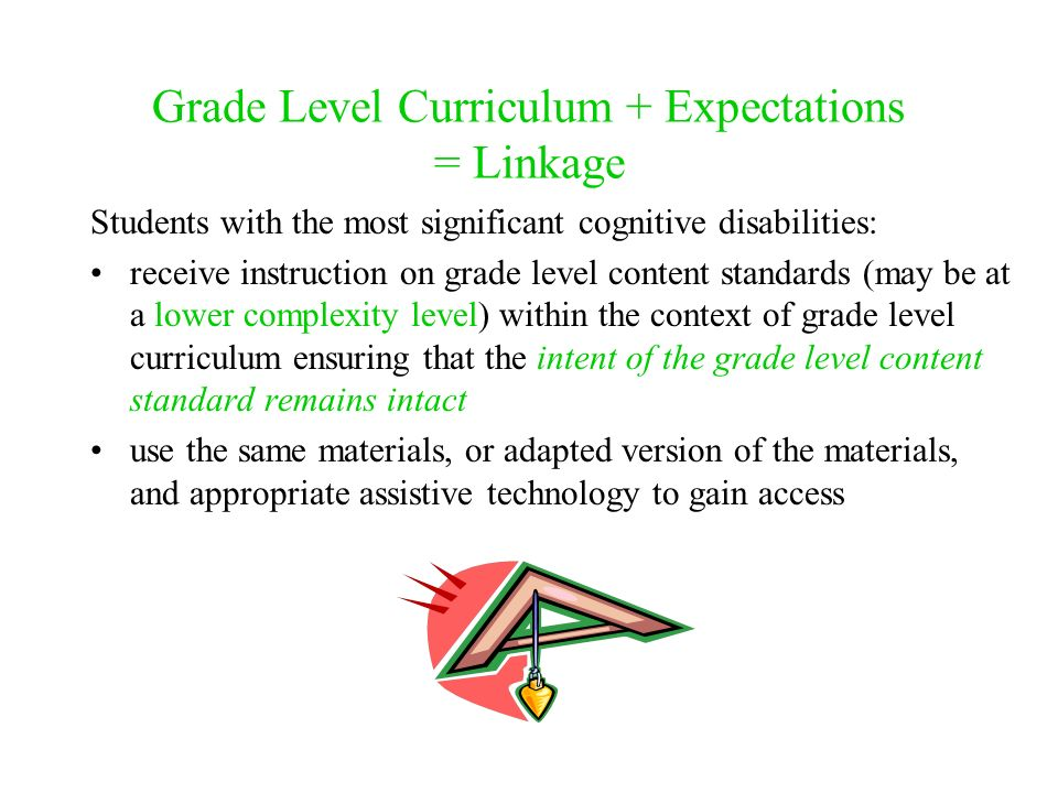 Grade Level Curriculum + Expectations = Linkage Students with the most significant cognitive disabilities: receive instruction on grade level content standards (may be at a lower complexity level) within the context of grade level curriculum ensuring that the intent of the grade level content standard remains intact use the same materials, or adapted version of the materials, and appropriate assistive technology to gain access