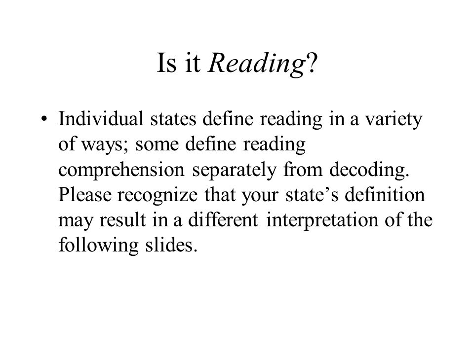 Is it Reading? Individual states define reading in a variety of ways; some define reading comprehension separately from decoding. Please recognize tha