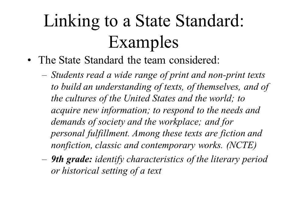 Linking to a State Standard: Examples The State Standard the team considered: –Students read a wide range of print and non-print texts to build an understanding of texts, of themselves, and of the cultures of the United States and the world; to acquire new information; to respond to the needs and demands of society and the workplace; and for personal fulfillment.