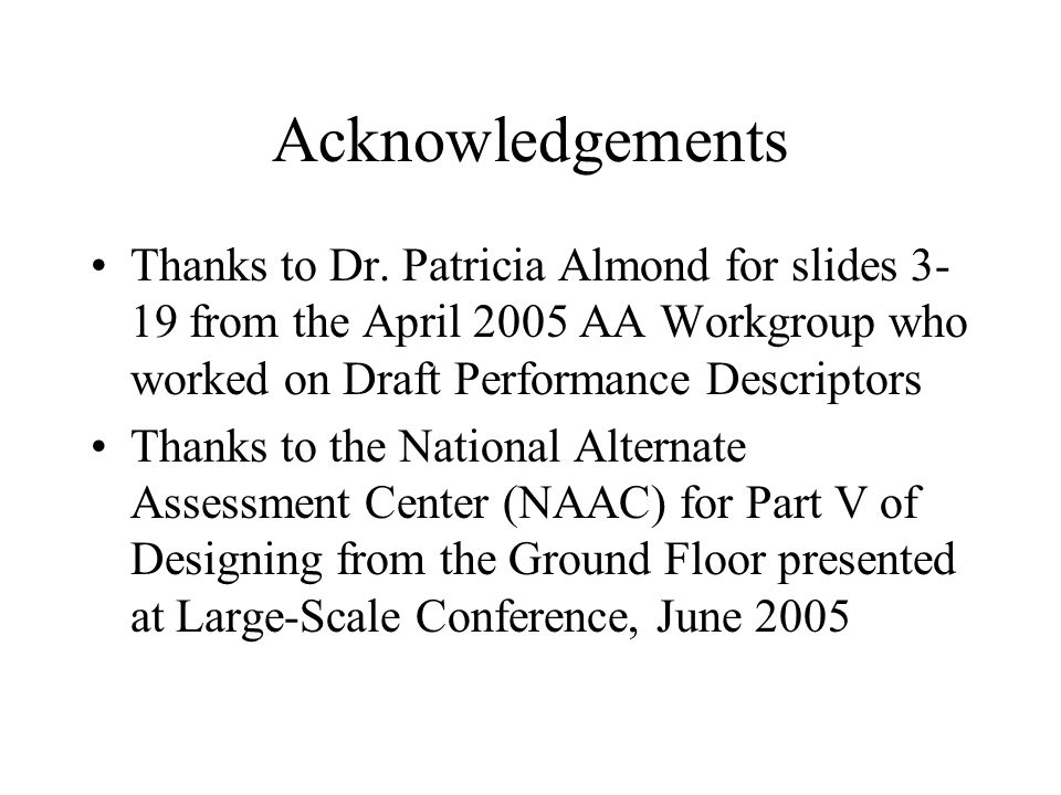 Acknowledgements Thanks to Dr. Patricia Almond for slides 3- 19 from the April 2005 AA Workgroup who worked on Draft Performance Descriptors Thanks to