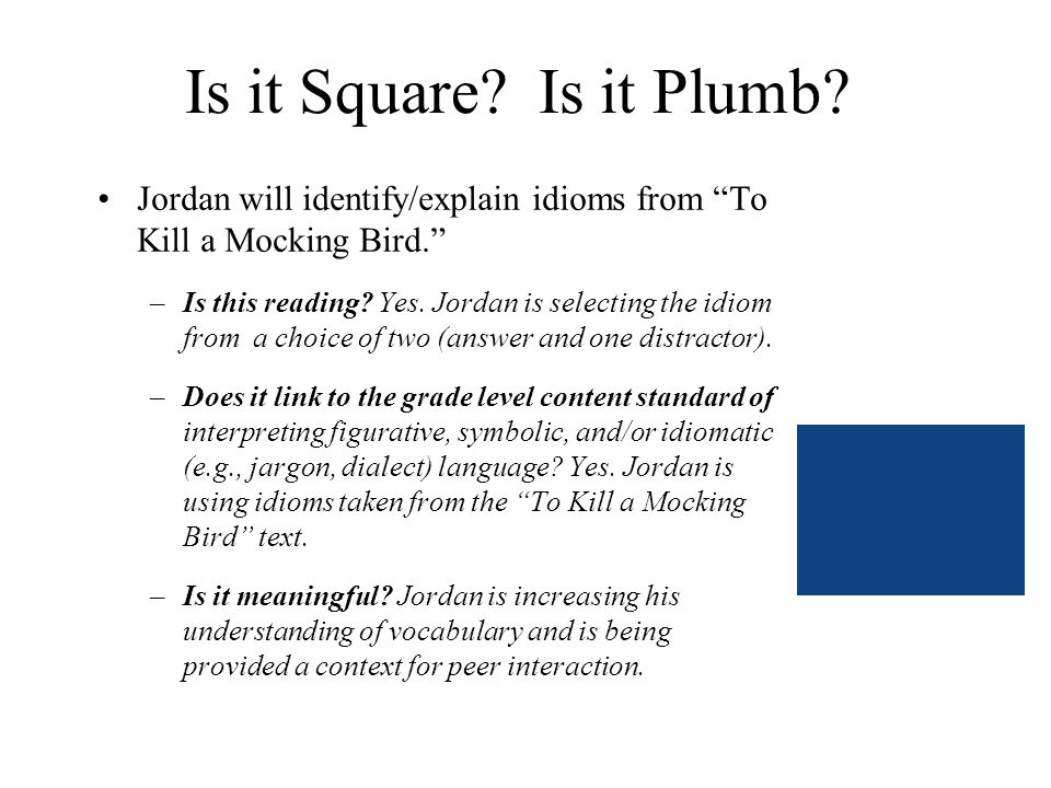 Is it Square? Is it Plumb? Jordan will identify/explain idioms from To Kill a Mocking Bird. –Is this reading? Yes. Jordan is selecting the idiom from