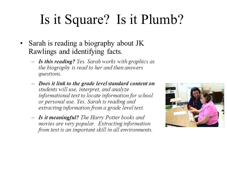 Is it Square? Is it Plumb? Sarah is reading a biography about JK Rawlings and identifying facts. –Is this reading? Yes. Sarah works with graphics as t