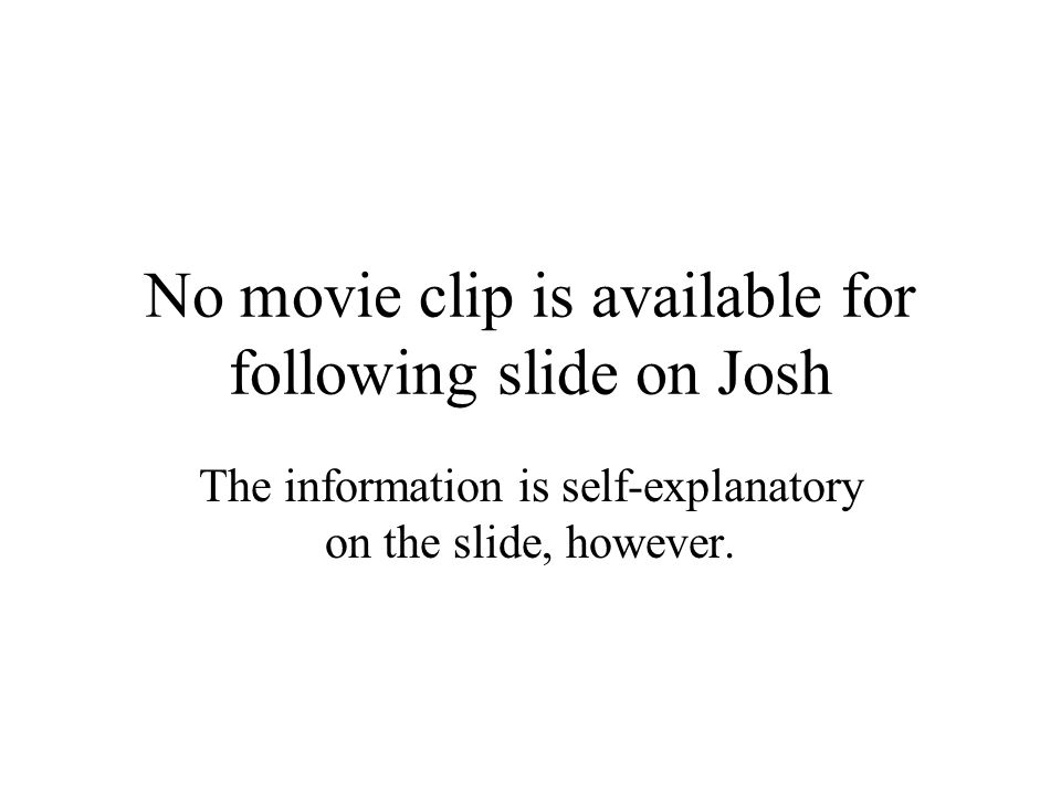 No movie clip is available for following slide on Josh The information is self-explanatory on the slide, however.