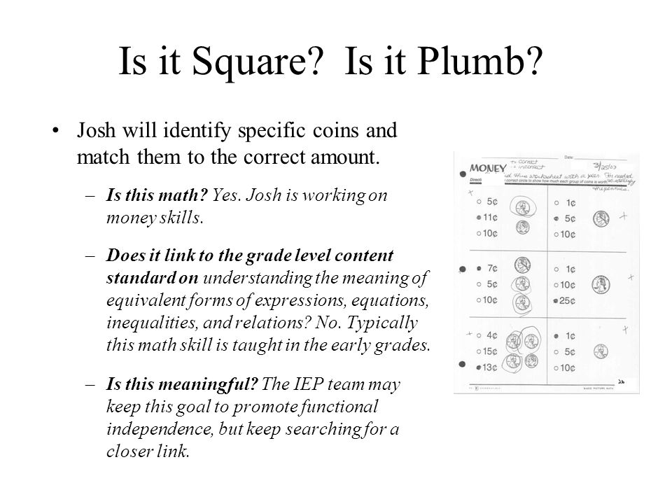 Is it Square? Is it Plumb? Josh will identify specific coins and match them to the correct amount. –Is this math? Yes. Josh is working on money skills