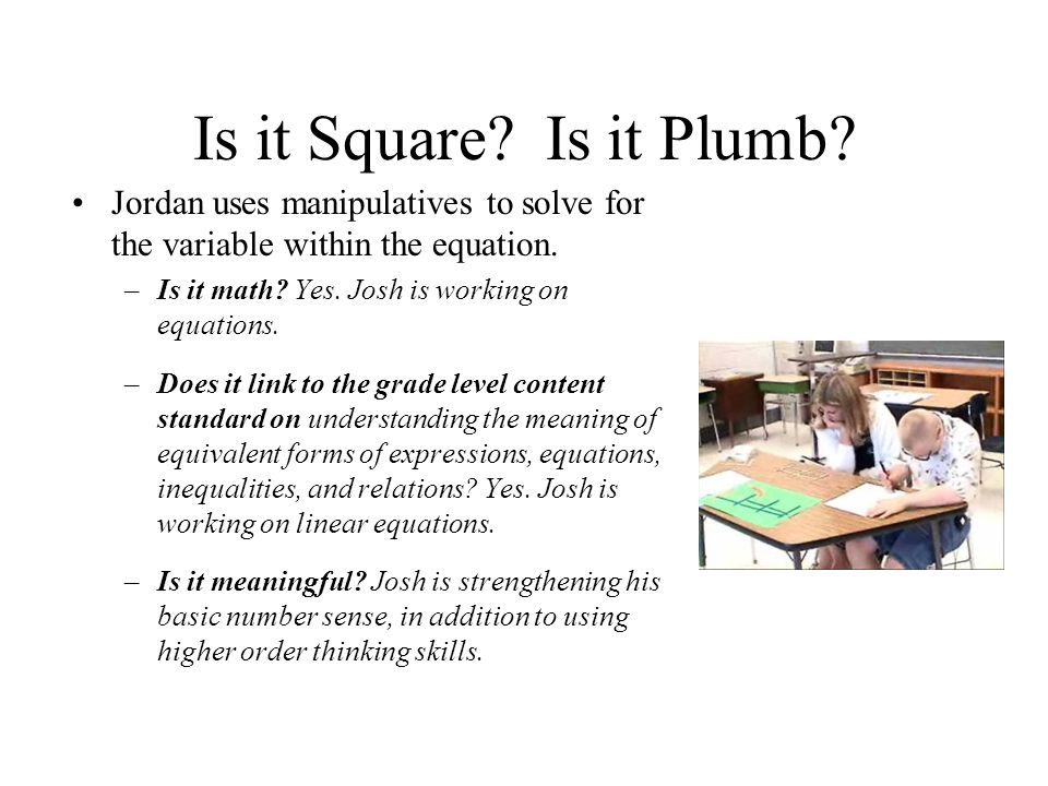 Is it Square? Is it Plumb? Jordan uses manipulatives to solve for the variable within the equation. –Is it math? Yes. Josh is working on equations. –D