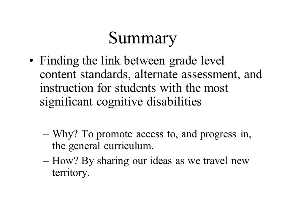 Summary Finding the link between grade level content standards, alternate assessment, and instruction for students with the most significant cognitive disabilities –Why.