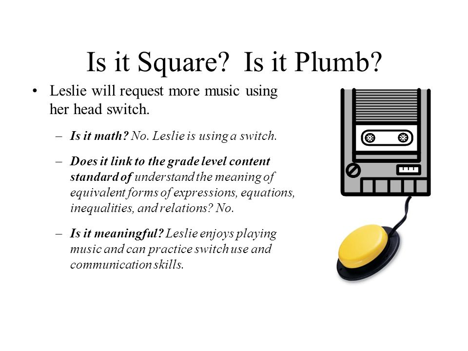 Is it Square. Is it Plumb. Leslie will request more music using her head switch.