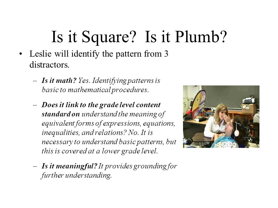 Is it Square? Is it Plumb? Leslie will identify the pattern from 3 distractors. –Is it math? Yes. Identifying patterns is basic to mathematical proced