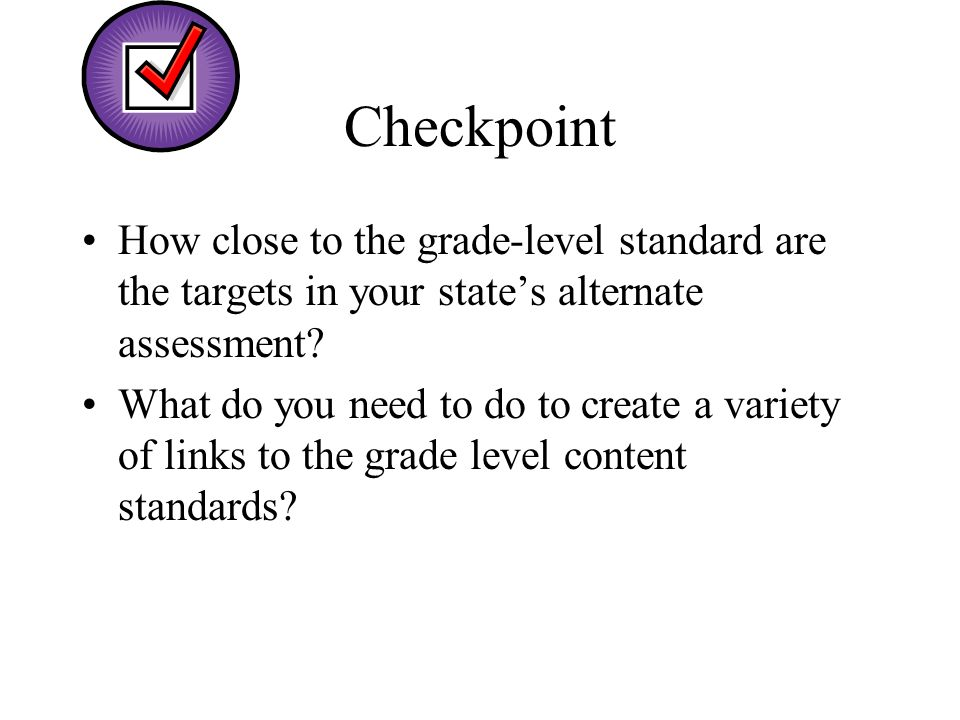 Checkpoint How close to the grade-level standard are the targets in your states alternate assessment? What do you need to do to create a variety of li