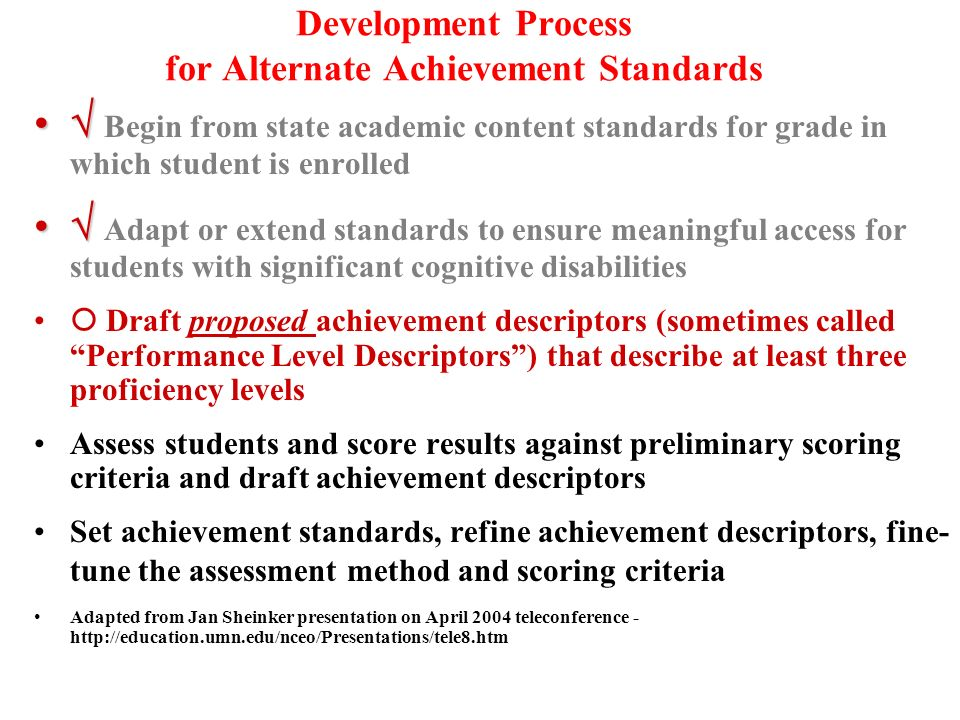 Development Process for Alternate Achievement Standards Begin from state academic content standards for grade in which student is enrolled Adapt or extend standards to ensure meaningful access for students with significant cognitive disabilities Draft proposed achievement descriptors (sometimes called Performance Level Descriptors) that describe at least three proficiency levels Assess students and score results against preliminary scoring criteria and draft achievement descriptors Set achievement standards, refine achievement descriptors, fine- tune the assessment method and scoring criteria Adapted from Jan Sheinker presentation on April 2004 teleconference -