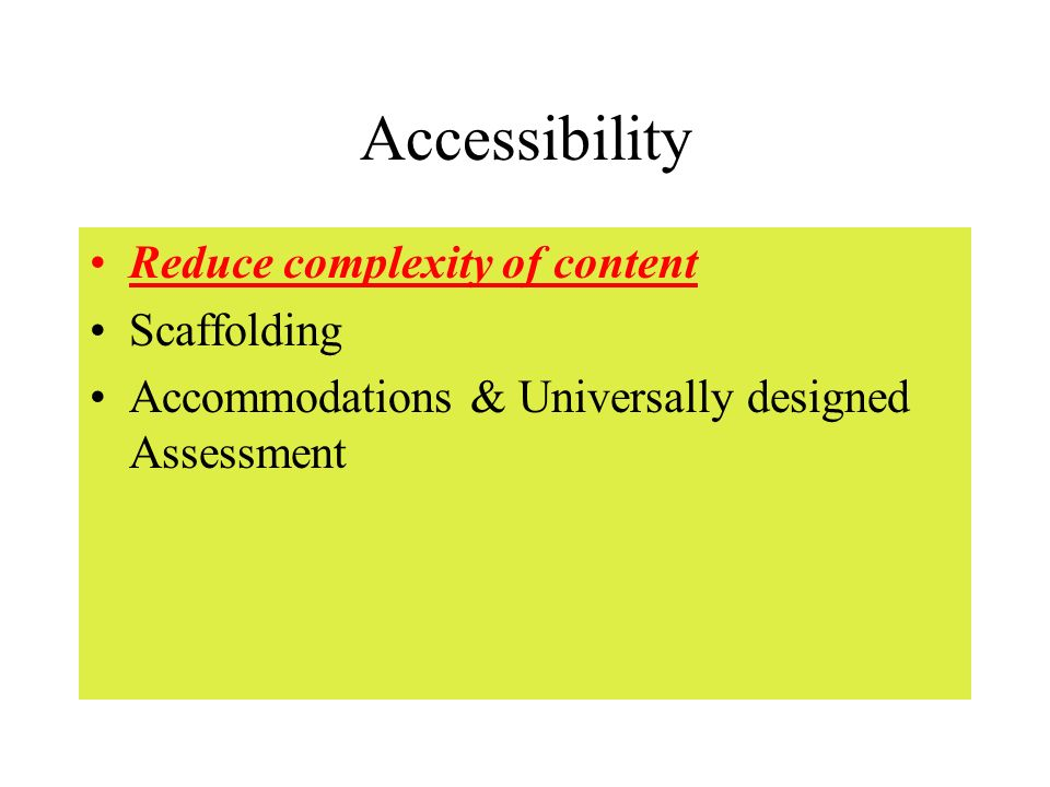 Accessibility Reduce complexity of content Scaffolding Accommodations & Universally designed Assessment
