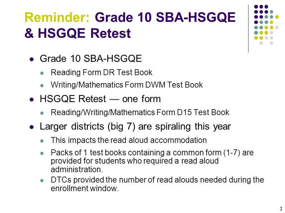 2 Reminder: Grade 10 SBA-HSGQE & HSGQE Retest Grade 10 SBA-HSGQE Reading Form DR Test Book Writing/Mathematics Form DWM Test Book HSGQE Retest one form Reading/Writing/Mathematics Form D15 Test Book Larger districts (big 7) are spiraling this year This impacts the read aloud accommodation Packs of 1 test books containing a common form (1-7) are provided for students who required a read aloud administration.
