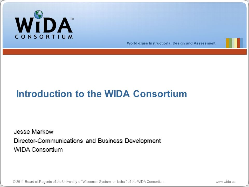 © 2011 Board of Regents of the University of Wisconsin System, on behalf of the WIDA Consortium www.wida.us Introduction to the WIDA Consortium Jesse Markow Director-Communications and Business Development WIDA Consortium