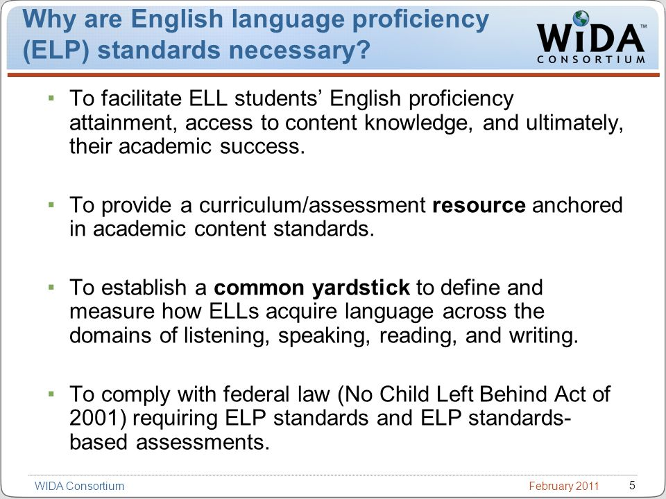 February 2011 5 WIDA Consortium Why are English language proficiency (ELP) standards necessary.