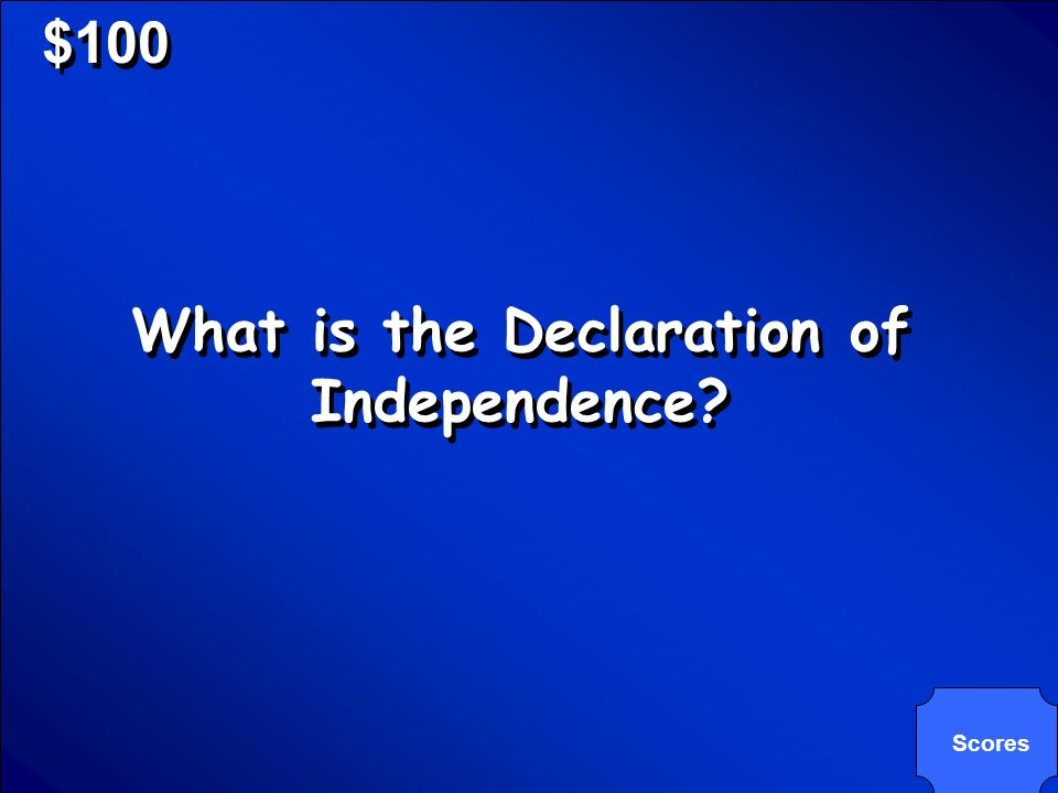© Mark E. Damon - All Rights Reserved $100 What is the Declaration of Independence? Scores