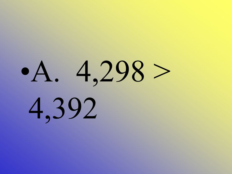Which is not true? A. 4,298 > 4,392 B. 4,982 = 4,982 C. 4,387 < 5,312 D. 5,860 > 3,872