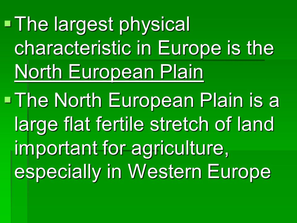 The largest physical characteristic in Europe is the North European Plain The largest physical characteristic in Europe is the North European Plain The North European Plain is a large flat fertile stretch of land important for agriculture, especially in Western Europe The North European Plain is a large flat fertile stretch of land important for agriculture, especially in Western Europe