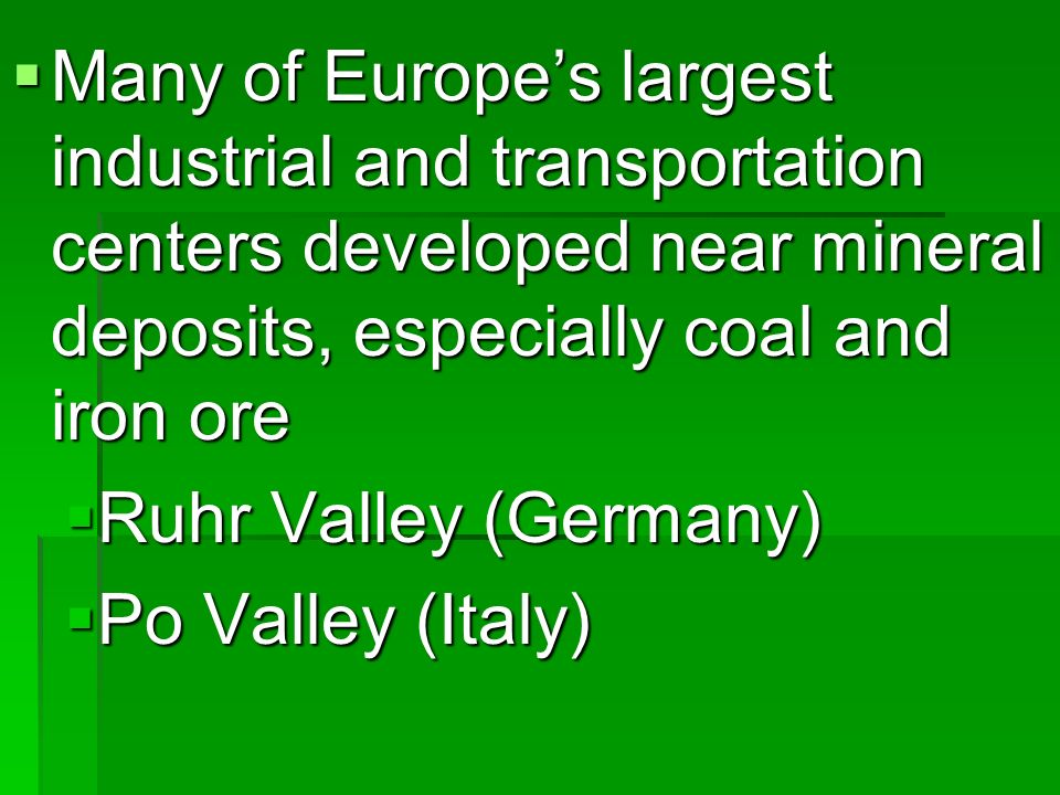 Many of Europes largest industrial and transportation centers developed near mineral deposits, especially coal and iron ore Many of Europes largest industrial and transportation centers developed near mineral deposits, especially coal and iron ore Ruhr Valley (Germany) Ruhr Valley (Germany) Po Valley (Italy) Po Valley (Italy)