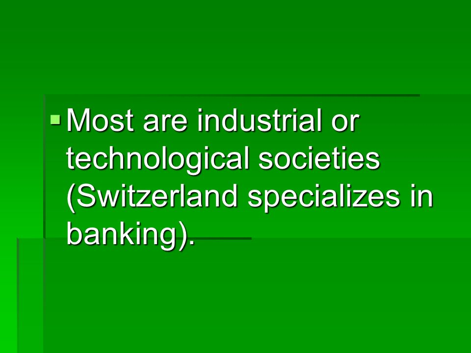 Most are industrial or technological societies (Switzerland specializes in banking).