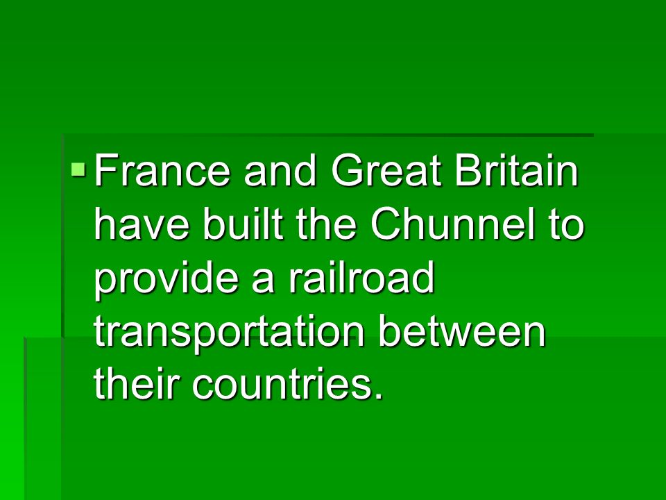 France and Great Britain have built the Chunnel to provide a railroad transportation between their countries.