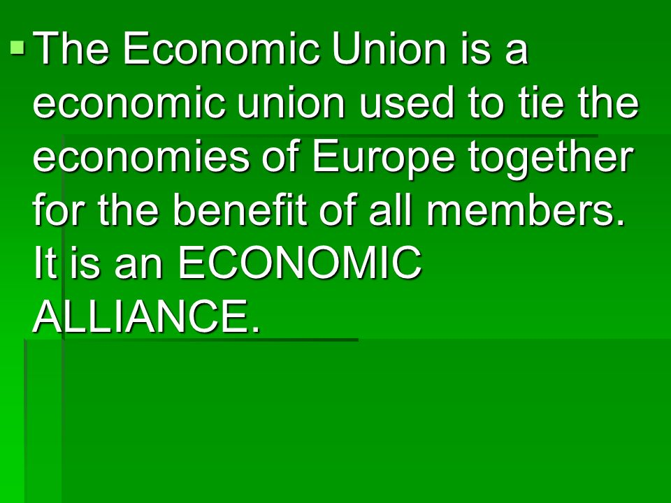 The Economic Union is a economic union used to tie the economies of Europe together for the benefit of all members.
