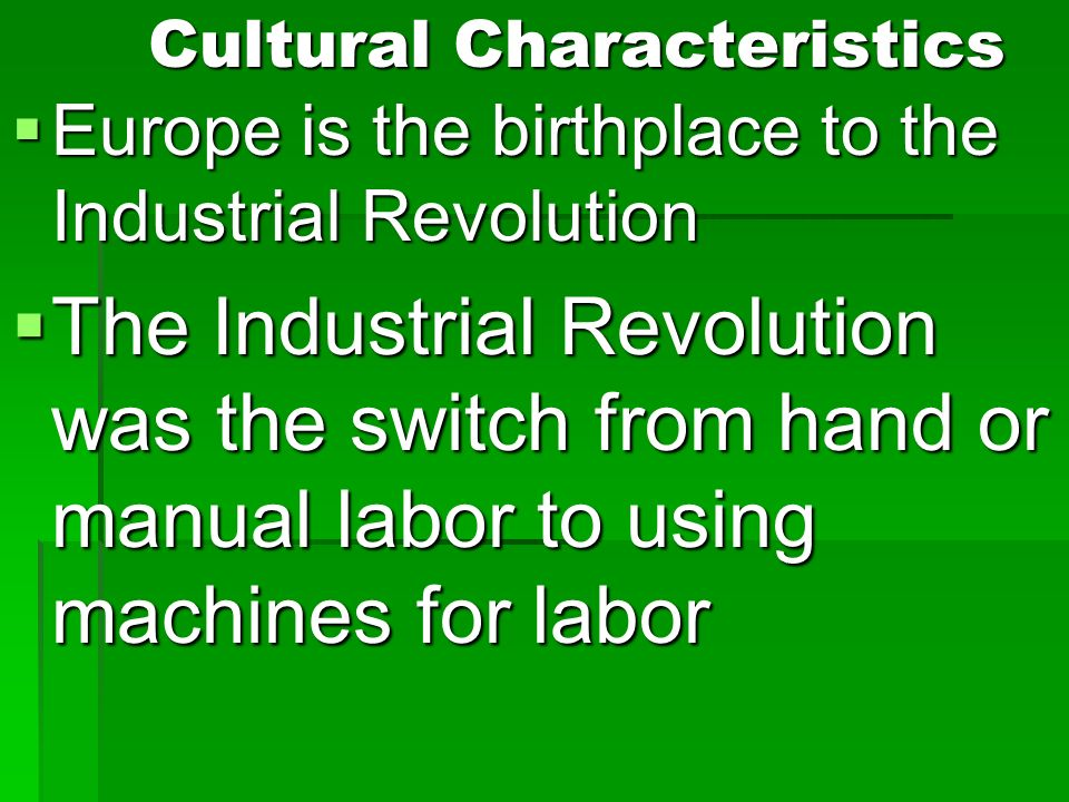 Cultural Characteristics Europe is the birthplace to the Industrial Revolution Europe is the birthplace to the Industrial Revolution The Industrial Revolution was the switch from hand or manual labor to using machines for labor The Industrial Revolution was the switch from hand or manual labor to using machines for labor