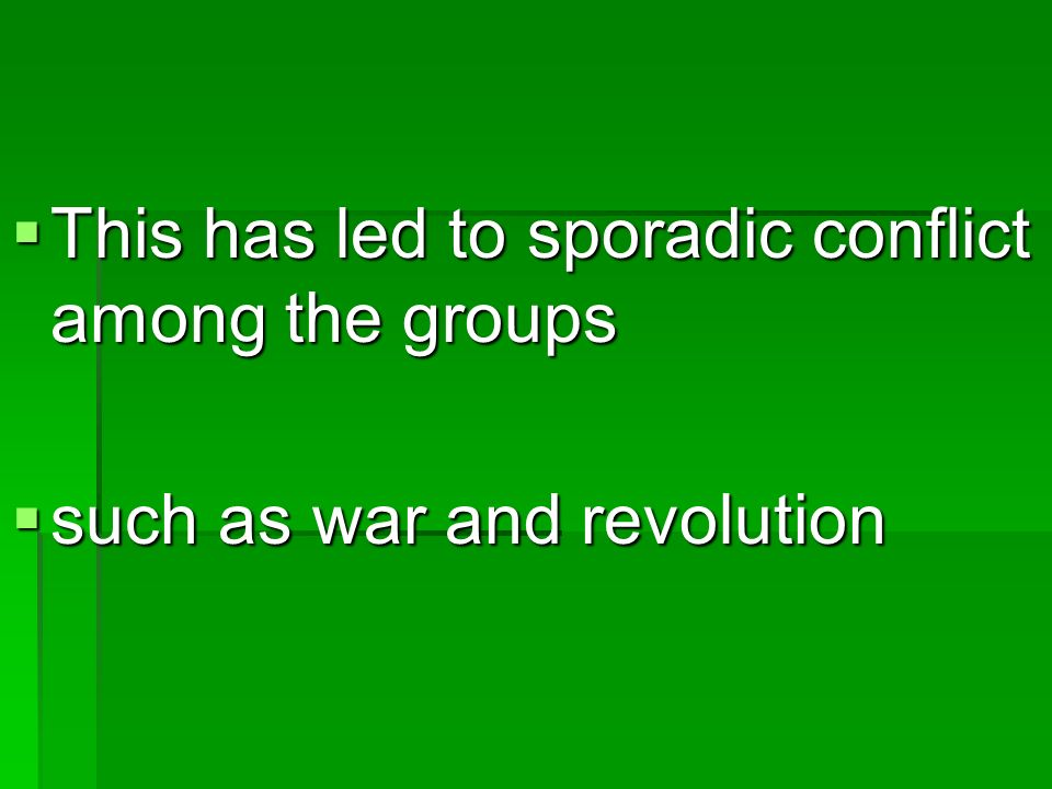 This has led to sporadic conflict among the groups This has led to sporadic conflict among the groups such as war and revolution such as war and revolution